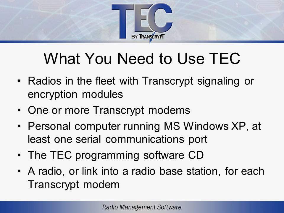 TEC Features User-friendly interface –Simple, intuitive commands for creating a customized radio monitoring system –Easy access to pop-up menus –No programming knowledge required Continual status monitoring –All signaled information is compiled while TEC is running –A time and date record of each transaction is stored in TECs memory and then saved to a file