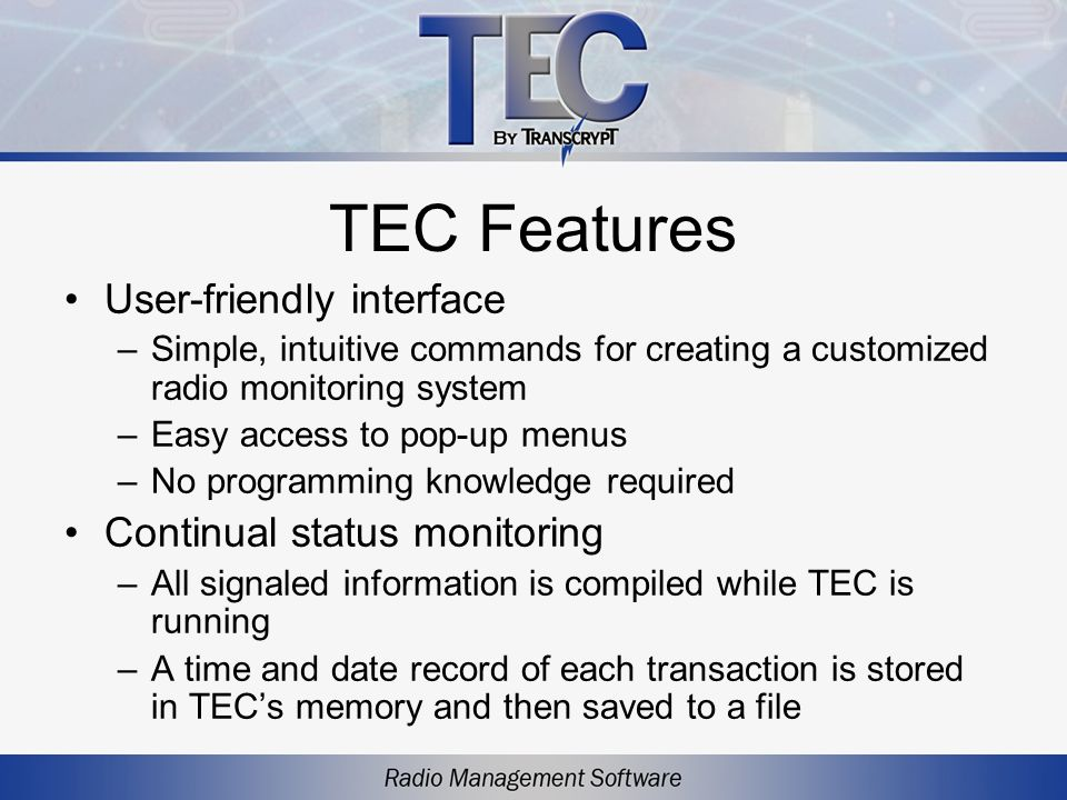 TEC Features User-friendly interface –Simple, intuitive commands for creating a customized radio monitoring system –Easy access to pop-up menus –No pr