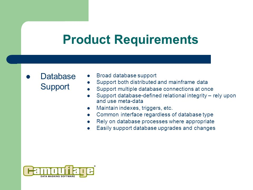 Product Requirements Database Support Broad database support Support both distributed and mainframe data Support multiple database connections at once Support database-defined relational integrity – rely upon and use meta-data Maintain indexes, triggers, etc.