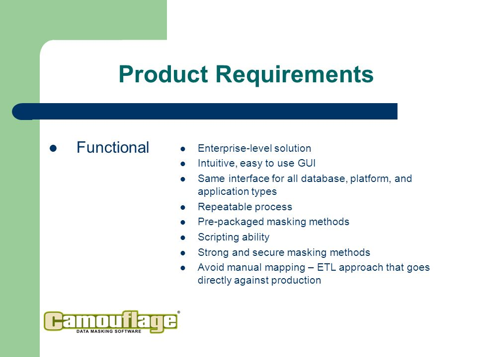 Product Requirements Functional Enterprise-level solution Intuitive, easy to use GUI Same interface for all database, platform, and application types Repeatable process Pre-packaged masking methods Scripting ability Strong and secure masking methods Avoid manual mapping – ETL approach that goes directly against production
