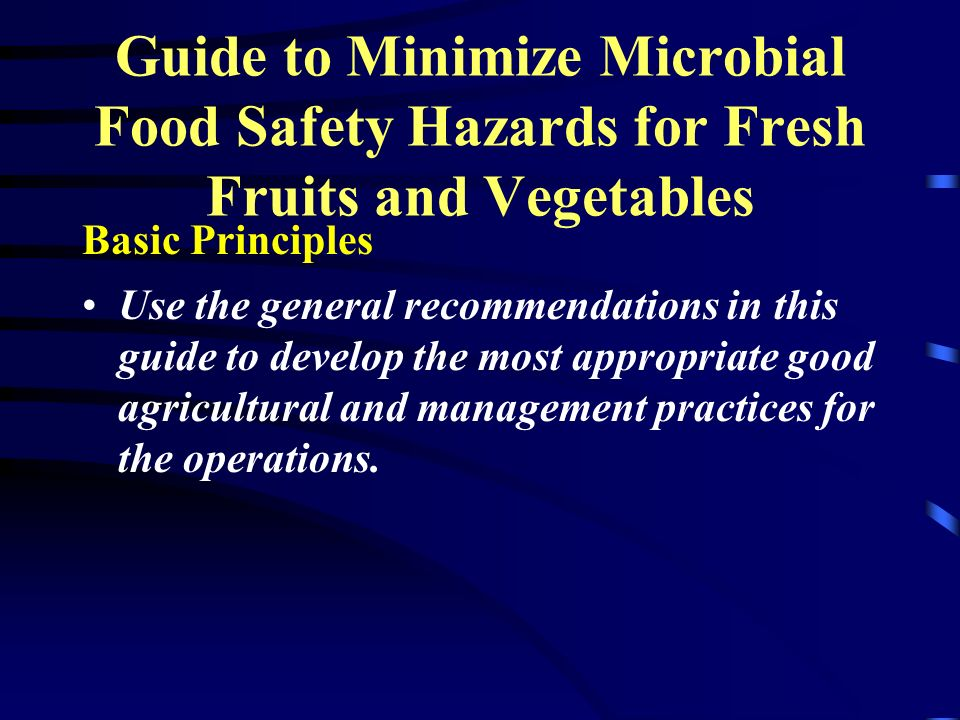 Guide to Minimize Microbial Food Safety Hazards for Fresh Fruits and Vegetables Basic Principles Use the general recommendations in this guide to deve