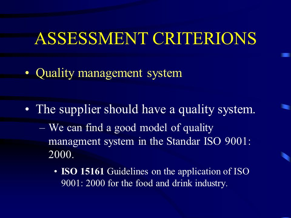 ASSESSMENT CRITERIONS Quality management system The supplier should have a quality system. –We can find a good model of quality managment system in th