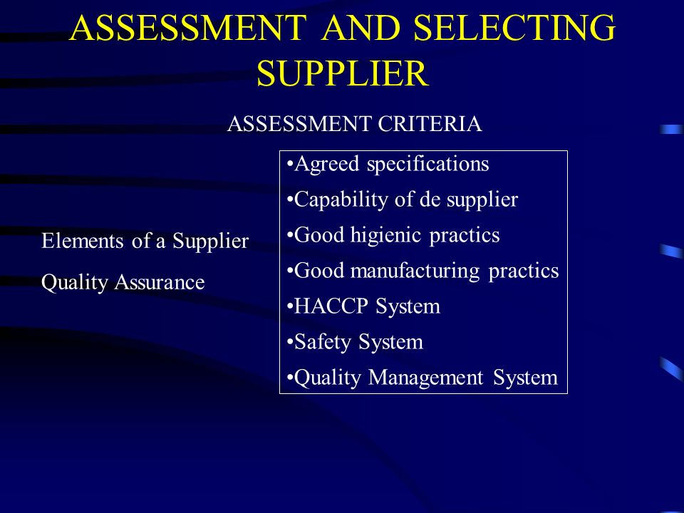 ASSESSMENT AND SELECTING SUPPLIER ASSESSMENT CRITERIA Elements of a Supplier Quality Assurance Agreed specifications Capability of de supplier Good hi