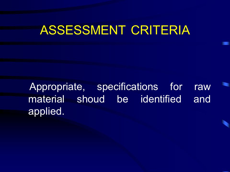 ASSESSMENT CRITERIA Appropriate, specifications for raw material shoud be identified and applied.