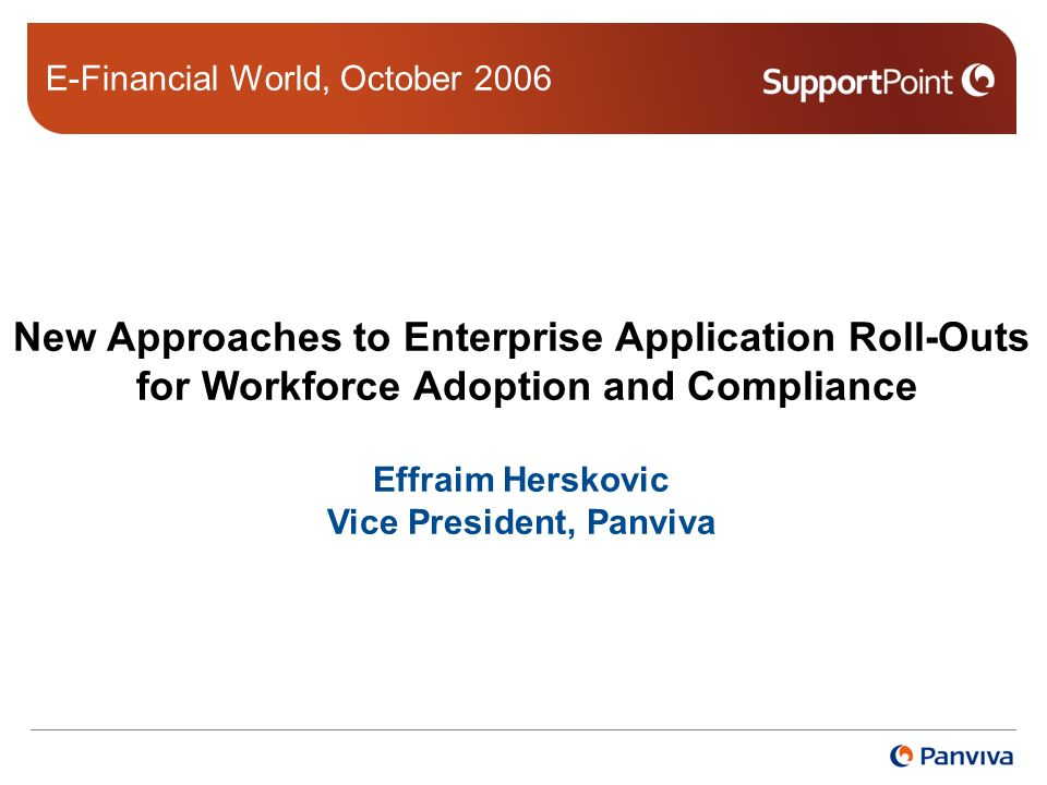 New Approaches to Enterprise Application Roll-Outs for Workforce Adoption and Compliance Effraim Herskovic Vice President, Panviva E-Financial World, October 2006