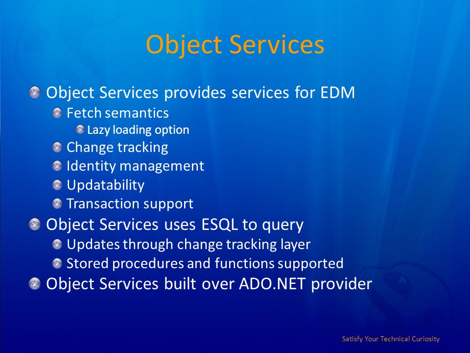 Satisfy Your Technical Curiosity Object Services Object Services provides services for EDM Fetch semantics Lazy loading option Change tracking Identity management Updatability Transaction support Object Services uses ESQL to query Updates through change tracking layer Stored procedures and functions supported Object Services built over ADO.NET provider