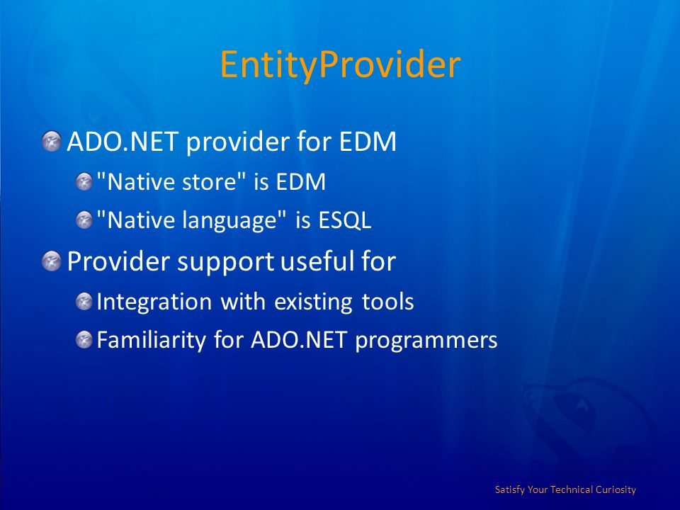 Satisfy Your Technical Curiosity EntityProvider ADO.NET provider for EDM Native store is EDM Native language is ESQL Provider support useful for Integration with existing tools Familiarity for ADO.NET programmers