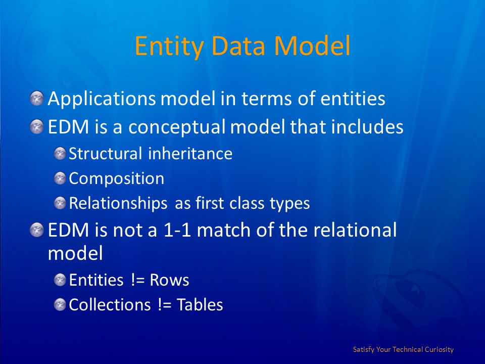 Satisfy Your Technical Curiosity Entity Data Model Applications model in terms of entities EDM is a conceptual model that includes Structural inheritance Composition Relationships as first class types EDM is not a 1-1 match of the relational model Entities != Rows Collections != Tables