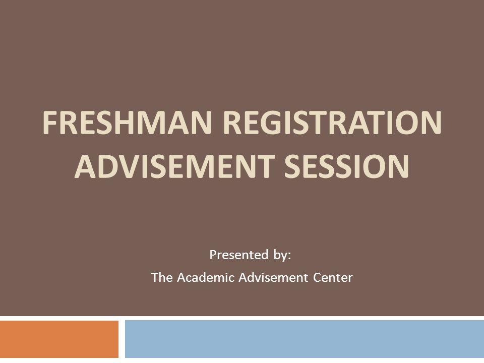 FRESHMAN REGISTRATION ADVISEMENT SESSION Presented by: The Academic Advisement Center