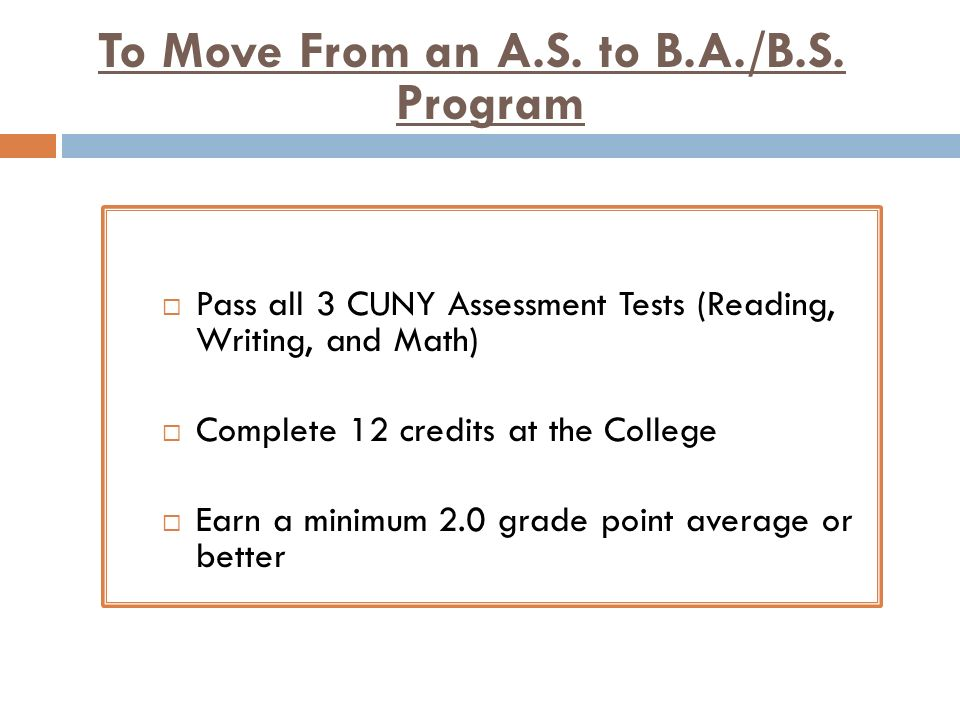 To Move From an A.S. to B.A./B.S. Program Pass all 3 CUNY Assessment Tests (Reading, Writing, and Math) Complete 12 credits at the College Earn a mini