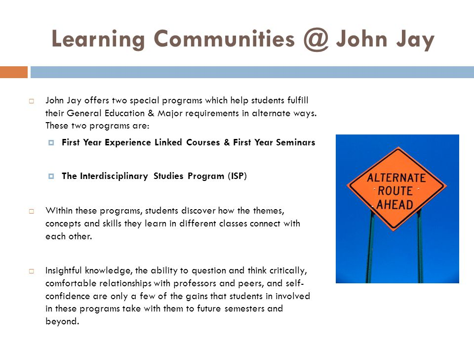 Learning Communities @ John Jay John Jay offers two special programs which help students fulfill their General Education & Major requirements in alter