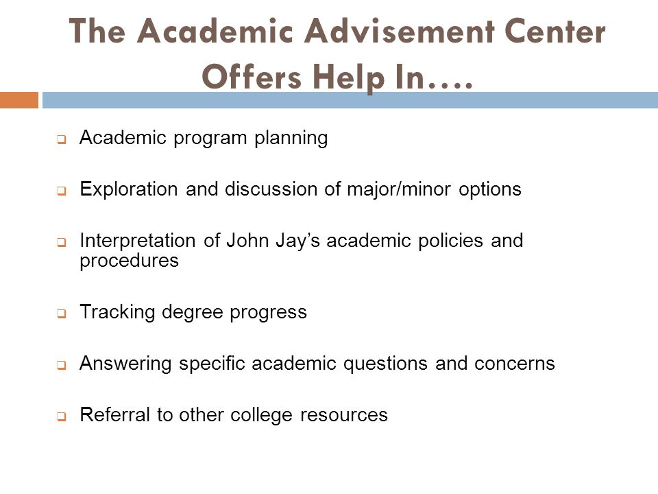 The Academic Advisement Center Offers Help In…. Academic program planning Exploration and discussion of major/minor options Interpretation of John Jay