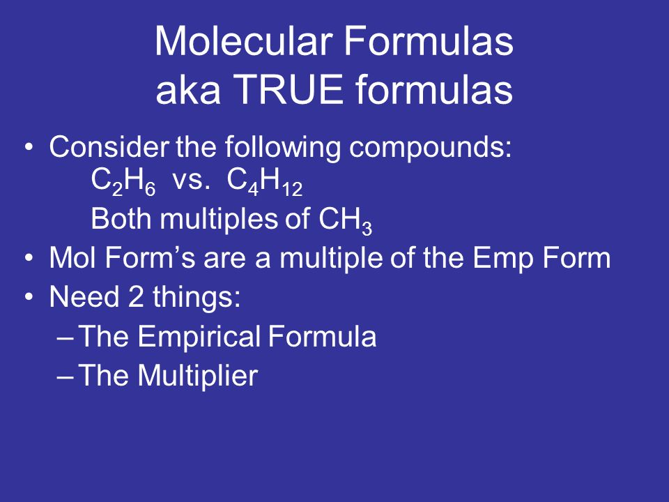 Molecular Formulas aka TRUE formulas Consider the following compounds: C 2 H 6 vs. C 4 H 12 Both multiples of CH 3 Mol Forms are a multiple of the Emp