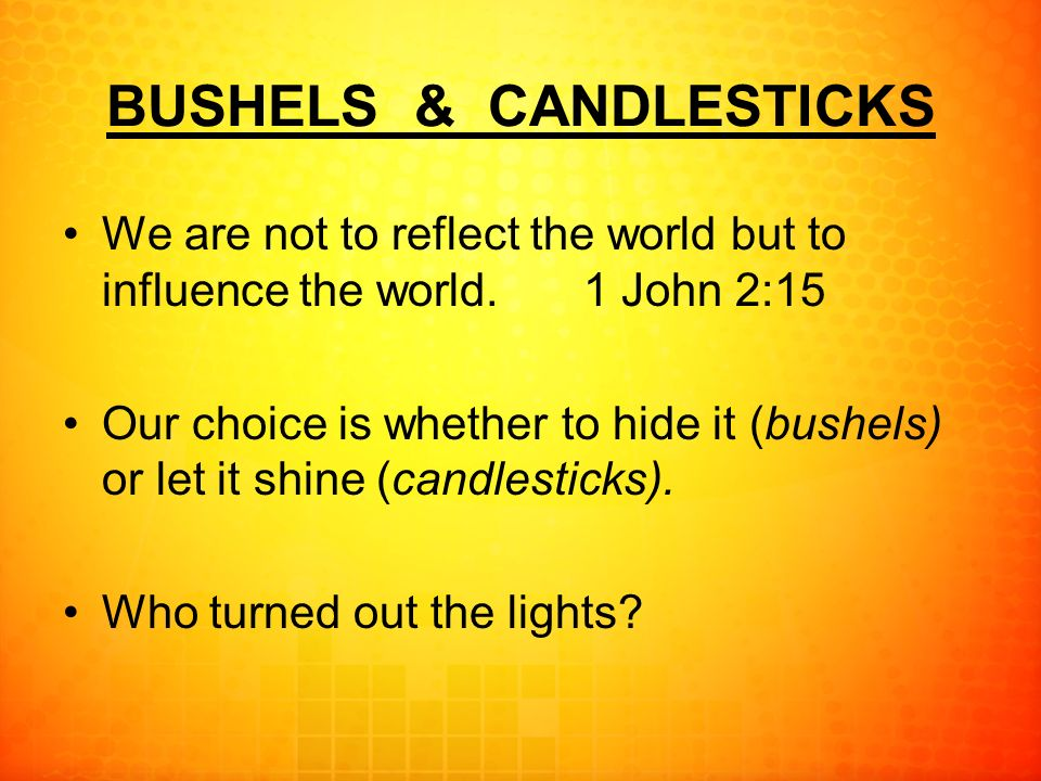 BUSHELS & CANDLESTICKS We are not to reflect the world but to influence the world.1 John 2:15 Our choice is whether to hide it (bushels) or let it shine (candlesticks).