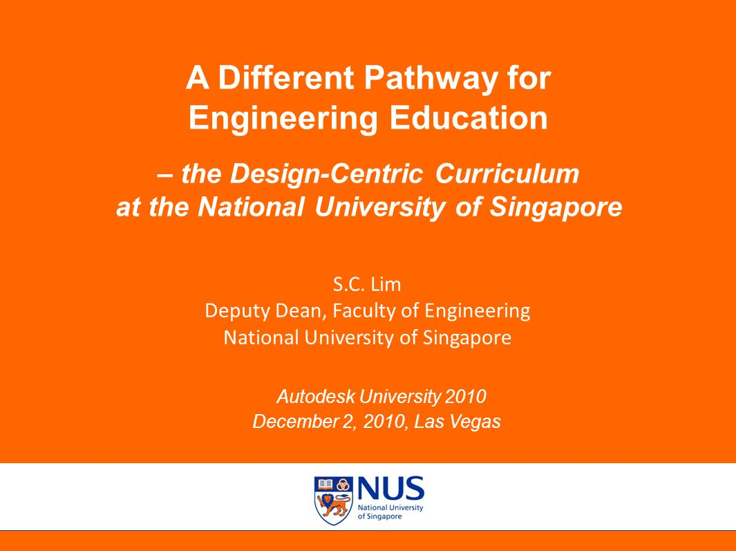 Autodesk University 2010, December 2, 2010, Las Vegas A Different Pathway for Engineering Education – the Design-Centric Curriculum at the National University of Singapore Autodesk University 2010 December 2, 2010, Las Vegas S.C.