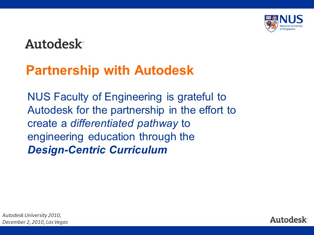 Autodesk University 2010, December 2, 2010, Las Vegas NUS Faculty of Engineering is grateful to Autodesk for the partnership in the effort to create a differentiated pathway to engineering education through the Design-Centric Curriculum Partnership with Autodesk