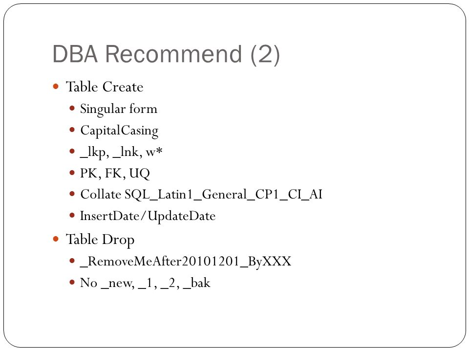 DBA Recommend (2) Table Create Singular form CapitalCasing _lkp, _lnk, w* PK, FK, UQ Collate SQL_Latin1_General_CP1_CI_AI InsertDate/UpdateDate Table Drop _RemoveMeAfter20101201_ByXXX No _new, _1, _2, _bak