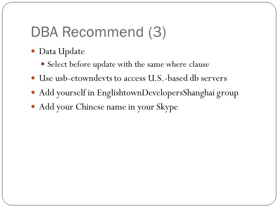 DBA Recommend (3) Data Update Select before update with the same where clause Use usb-etowndevts to access U.S.-based db servers Add yourself in EnglishtownDevelopersShanghai group Add your Chinese name in your Skype