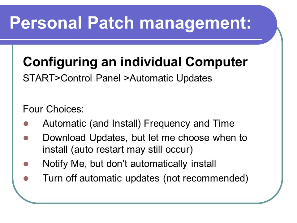 Personal Patch management: Configuring an individual Computer START>Control Panel >Automatic Updates Four Choices: Automatic (and Install) Frequency a