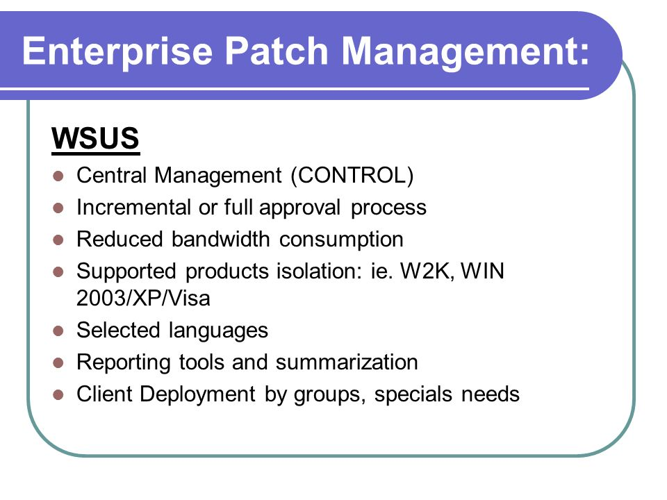 Enterprise Patch Management: WSUS Central Management (CONTROL) Incremental or full approval process Reduced bandwidth consumption Supported products i
