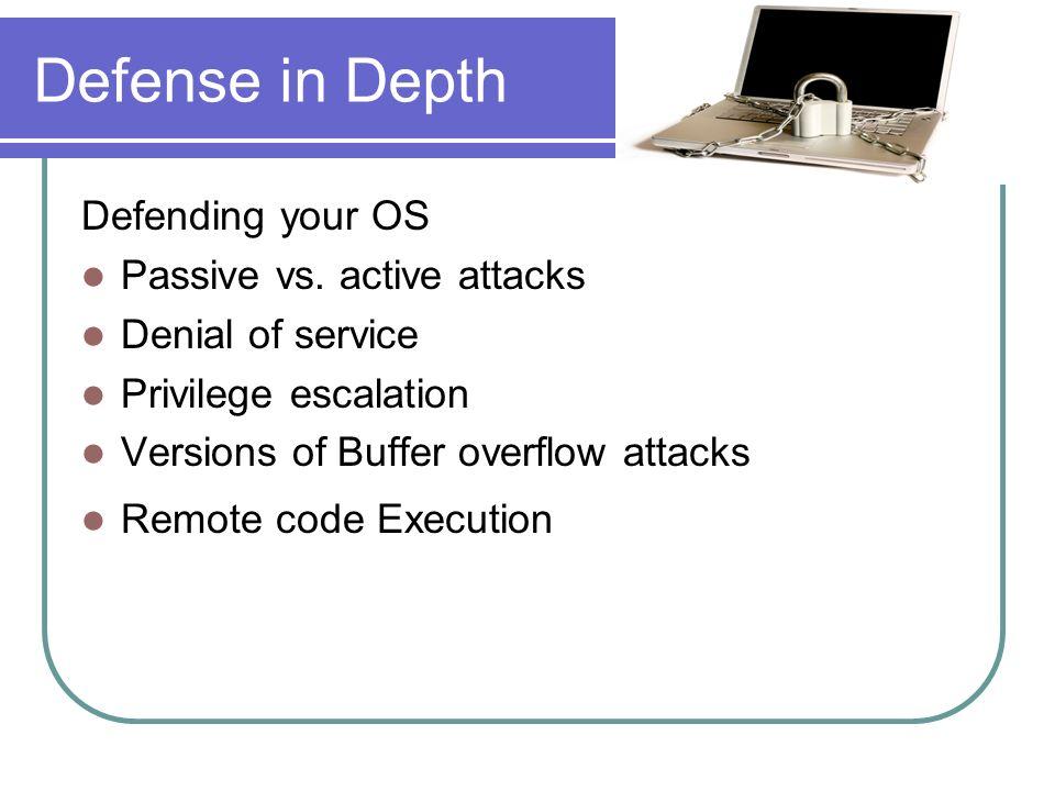 Defense in Depth Defending your OS Passive vs. active attacks Denial of service Privilege escalation Versions of Buffer overflow attacks Remote code E