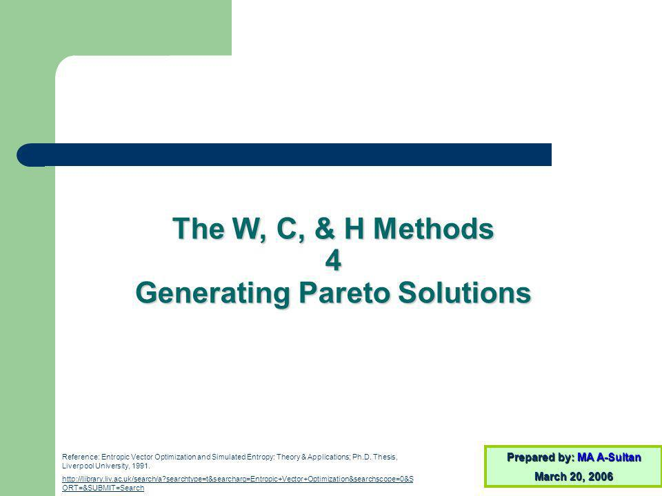The W, C, & H Methods 4 Generating Pareto Solutions Prepared by: MA A-Sultan March 20, 2006 Reference: Entropic Vector Optimization and Simulated Entropy: Theory & Applications; Ph.D.