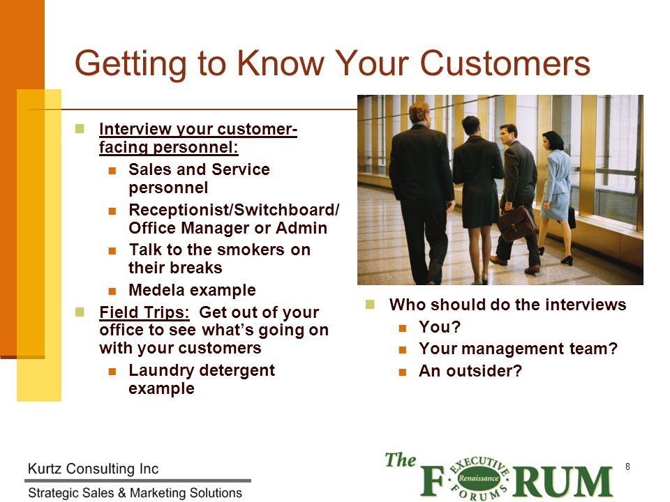 Kurtz Consulting Inc 8 Getting to Know Your Customers Interview your customer- facing personnel: Sales and Service personnel Receptionist/Switchboard/ Office Manager or Admin Talk to the smokers on their breaks Medela example Field Trips: Get out of your office to see whats going on with your customers Laundry detergent example Who should do the interviews You.