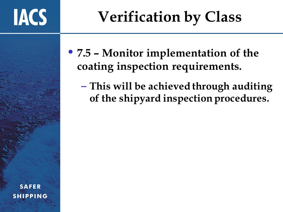 Verification by Class 7.5 – Monitor implementation of the coating inspection requirements. – This will be achieved through auditing of the shipyard in