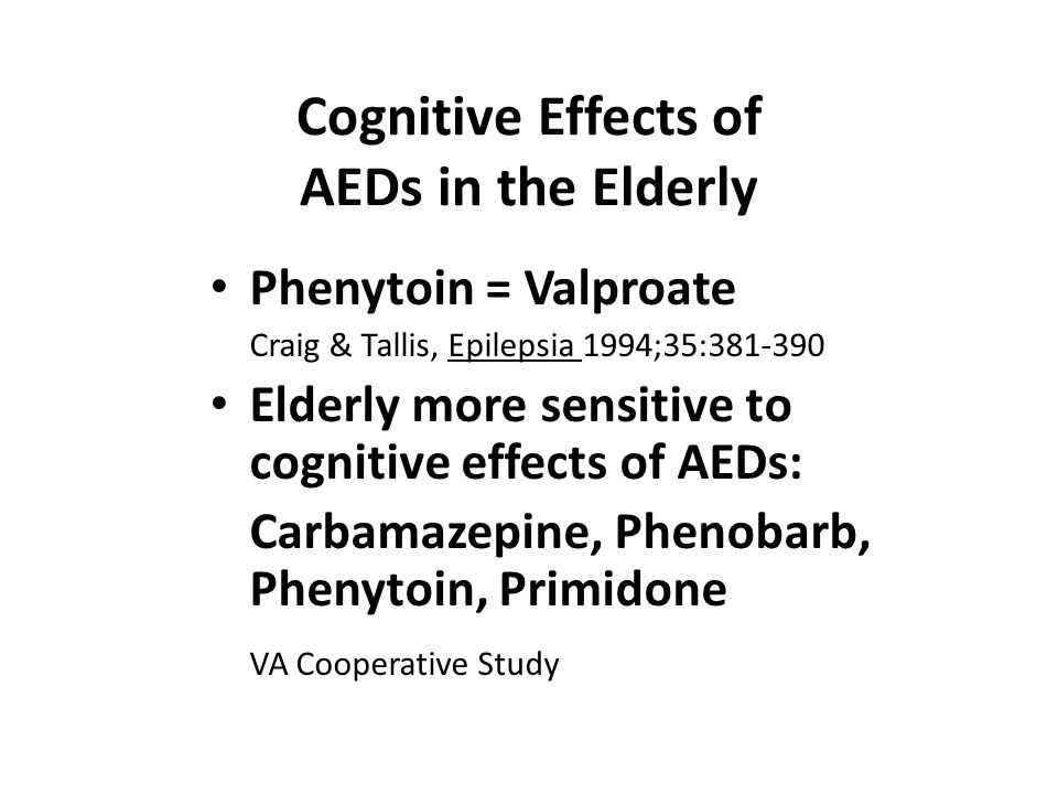 Cognitive Effects of AEDs in the Elderly Phenytoin = Valproate Craig & Tallis, Epilepsia 1994;35:381-390 Elderly more sensitive to cognitive effects o