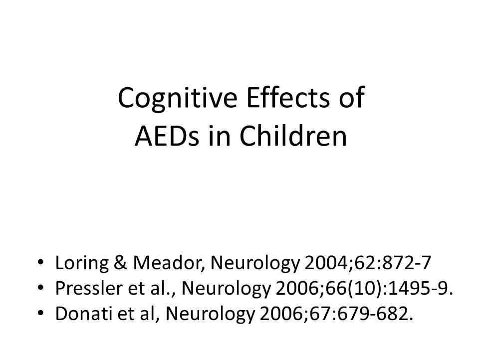 Cognitive Effects of AEDs in Children Loring & Meador, Neurology 2004;62:872-7 Pressler et al., Neurology 2006;66(10):1495-9. Donati et al, Neurology