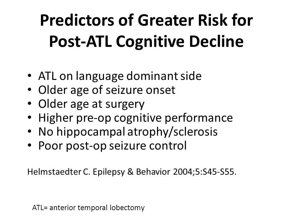 Predictors of Greater Risk for Post-ATL Cognitive Decline ATL on language dominant side Older age of seizure onset Older age at surgery Higher pre-op