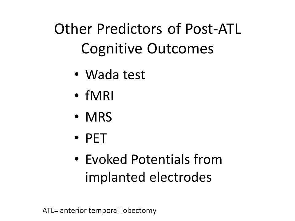 Other Predictors of Post-ATL Cognitive Outcomes Wada test fMRI MRS PET Evoked Potentials from implanted electrodes ATL= anterior temporal lobectomy
