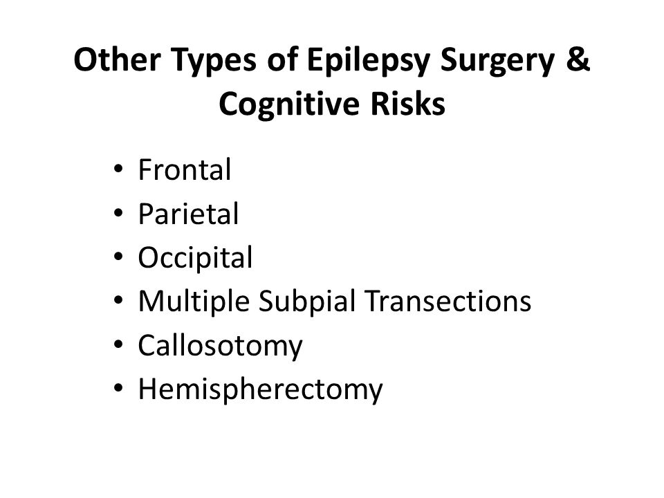 Other Types of Epilepsy Surgery & Cognitive Risks Frontal Parietal Occipital Multiple Subpial Transections Callosotomy Hemispherectomy