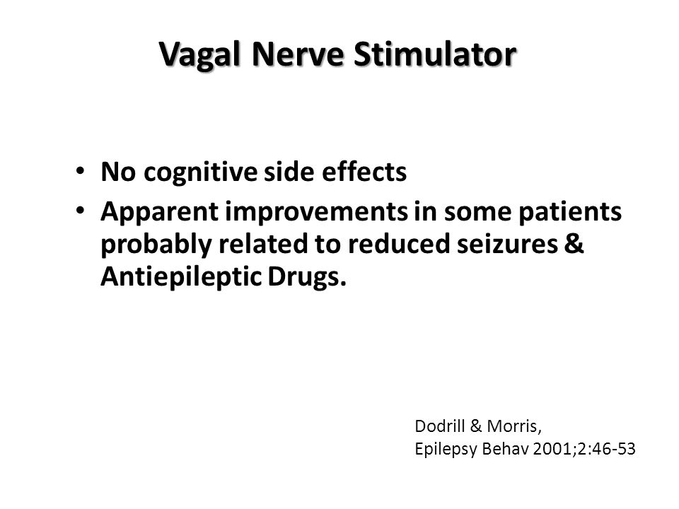 Vagal Nerve Stimulator No cognitive side effects Apparent improvements in some patients probably related to reduced seizures & Antiepileptic Drugs. Do