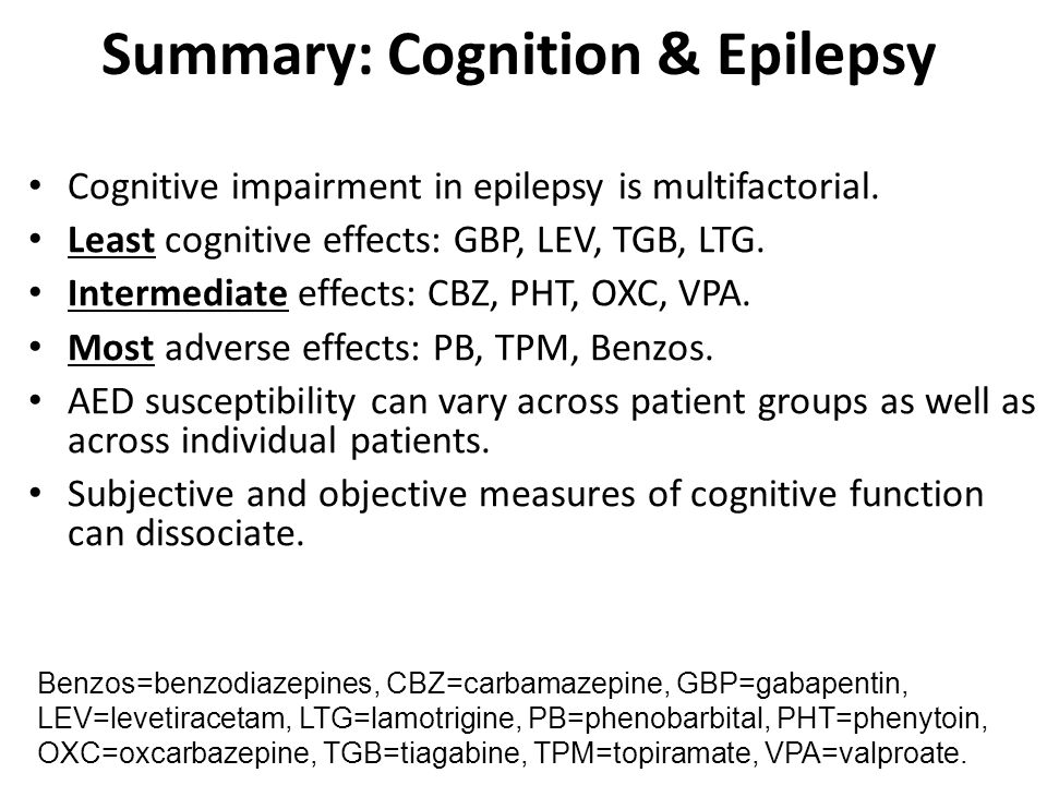 Summary: Cognition & Epilepsy Cognitive impairment in epilepsy is multifactorial. Least cognitive effects: GBP, LEV, TGB, LTG. Intermediate effects: C
