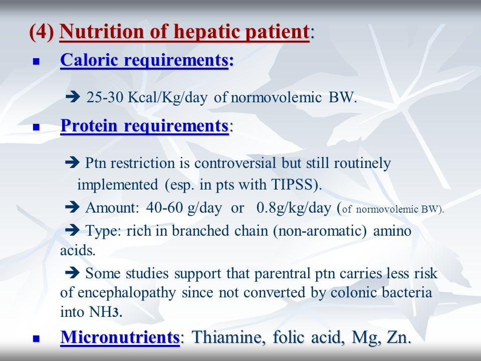 (4) Nutrition of hepatic patient: Caloric requirements: Caloric requirements: 25-30 Kcal/Kg/day of normovolemic BW. Protein requirements: Protein requ