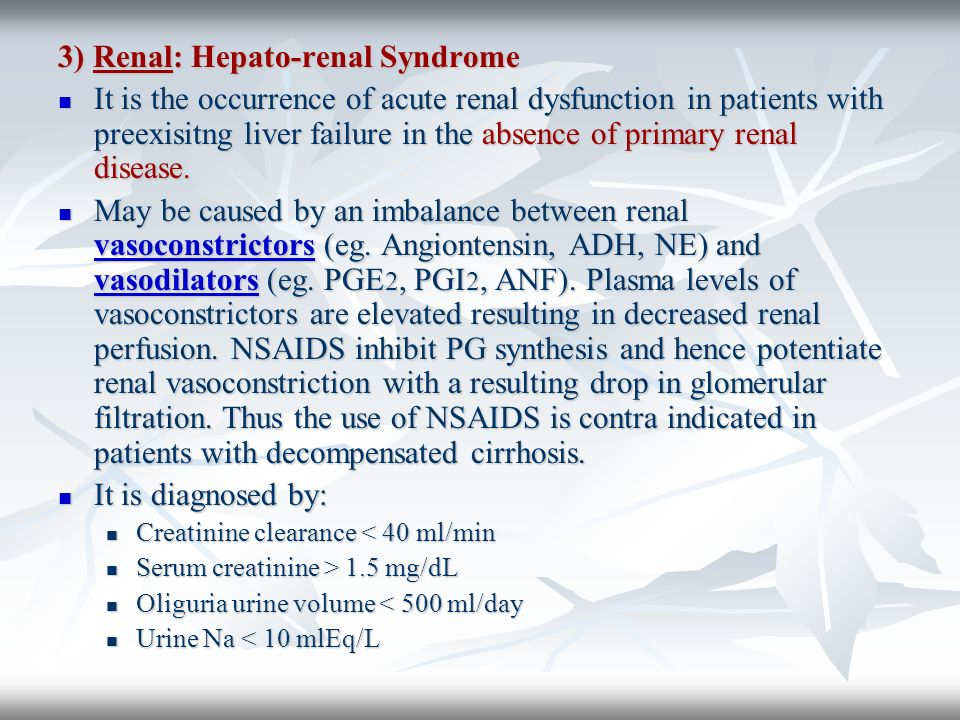 3) Renal: Hepato-renal Syndrome It is the occurrence of acute renal dysfunction in patients with preexisitng liver failure in the absence of primary r