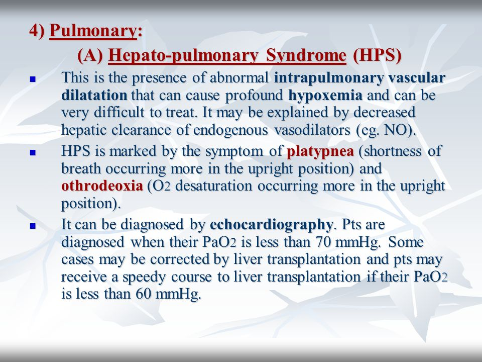 4) Pulmonary: (A) Hepato-pulmonary Syndrome (HPS) This is the presence of abnormal intrapulmonary vascular dilatation that can cause profound hypoxemi