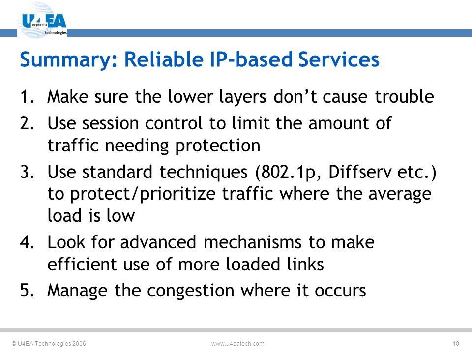© U4EA Technologies Summary: Reliable IP-based Services 1.Make sure the lower layers dont cause trouble 2.Use session control to limit the amount of traffic needing protection 3.Use standard techniques (802.1p, Diffserv etc.) to protect/prioritize traffic where the average load is low 4.Look for advanced mechanisms to make efficient use of more loaded links 5.Manage the congestion where it occurs