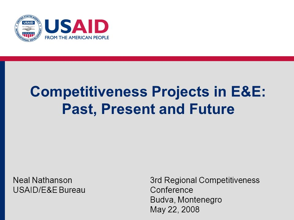 Competitiveness Projects in E&E: Past, Present and Future Neal Nathanson USAID/E&E Bureau 3rd Regional Competitiveness Conference Budva, Montenegro May 22, 2008