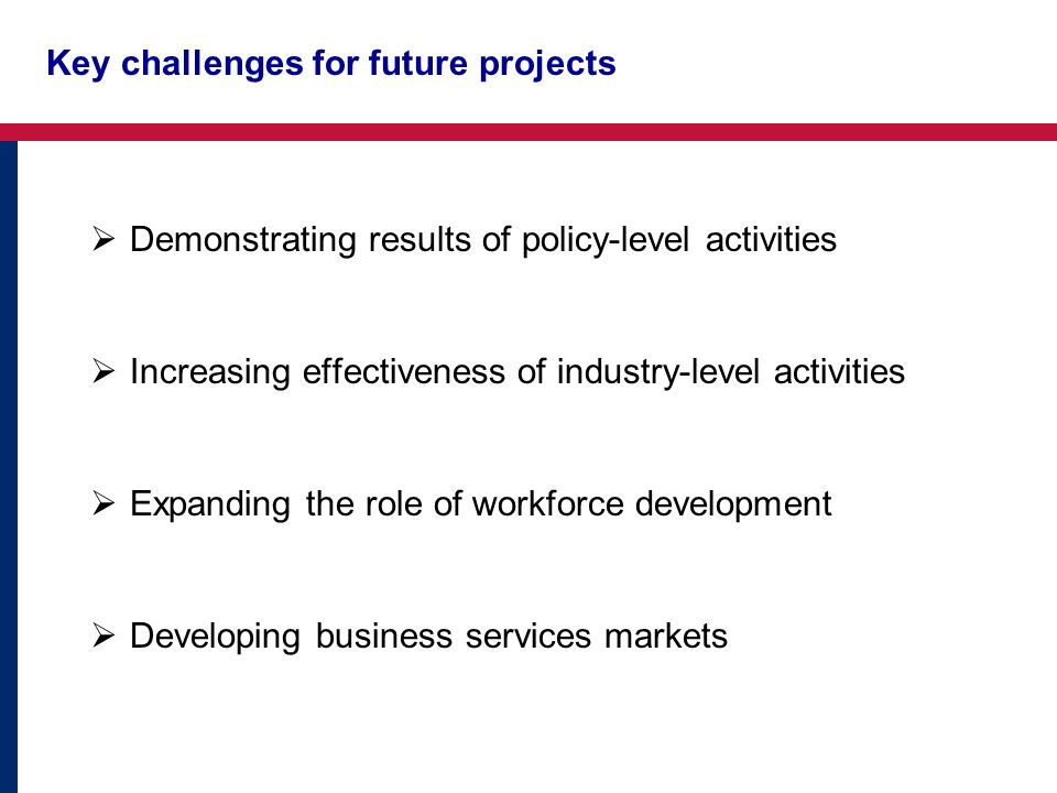 Key challenges for future projects Increasing effectiveness of industry-level activities Expanding the role of workforce development Developing business services markets Demonstrating results of policy-level activities