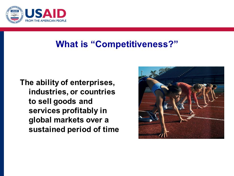 What is Competitiveness? The ability of enterprises, industries, or countries to sell goods and services profitably in global markets over a sustained