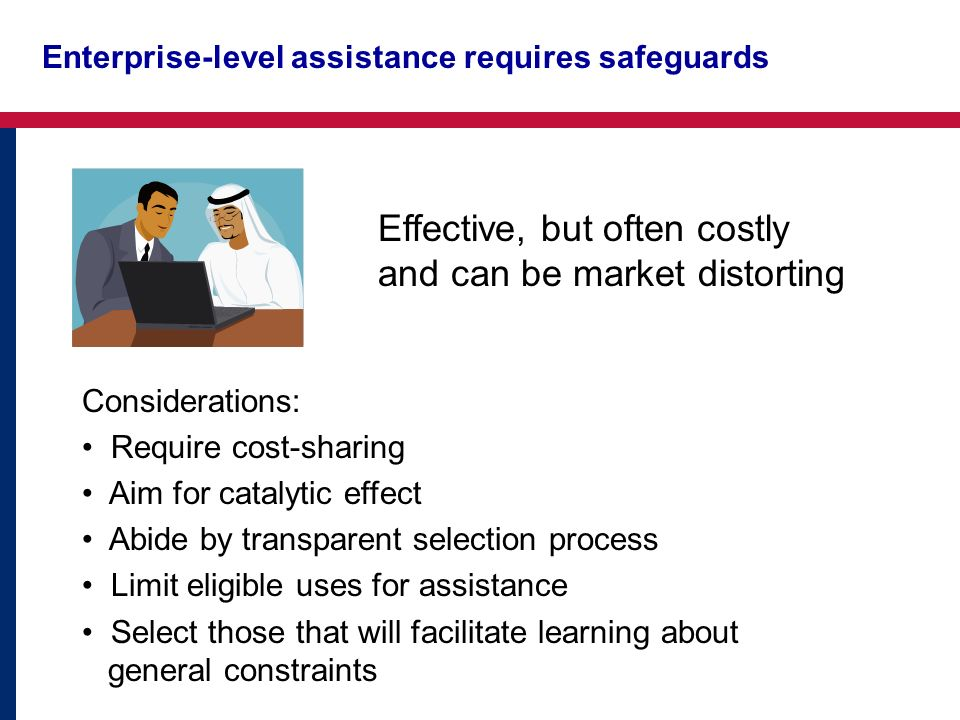 Enterprise-level assistance requires safeguards Effective, but often costly and can be market distorting Considerations: Require cost-sharing Aim for catalytic effect Abide by transparent selection process Limit eligible uses for assistance Select those that will facilitate learning about general constraints