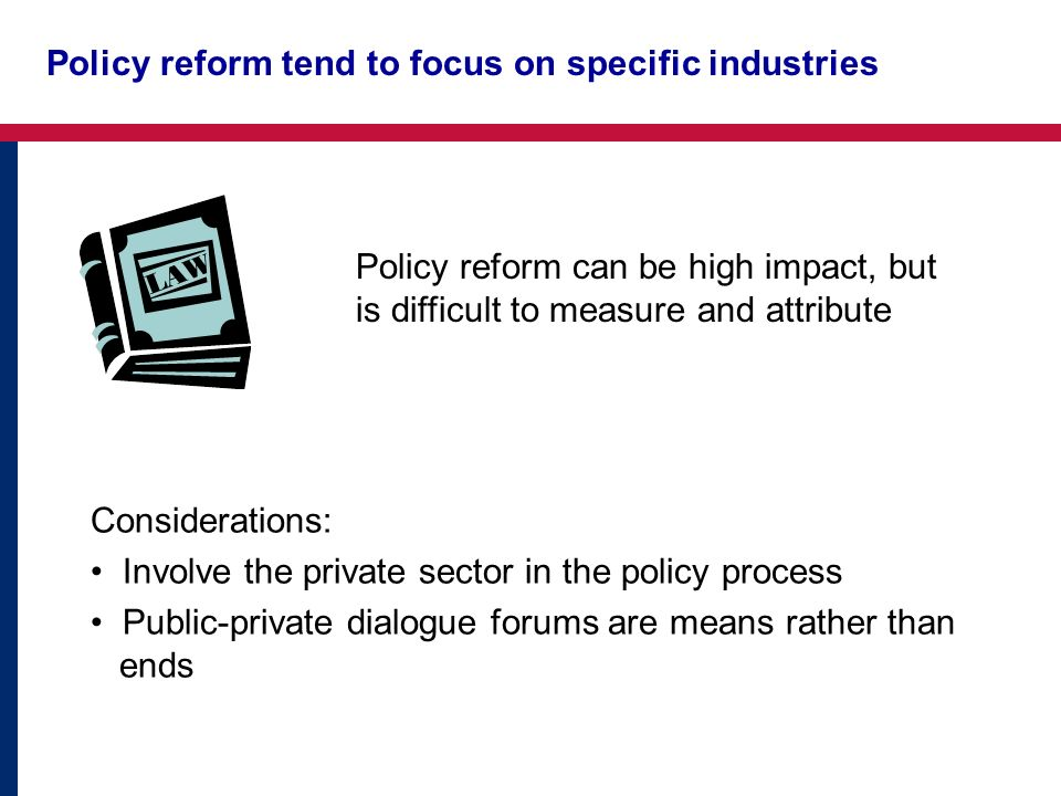 Policy reform tend to focus on specific industries Policy reform can be high impact, but is difficult to measure and attribute Considerations: Involve the private sector in the policy process Public-private dialogue forums are means rather than ends