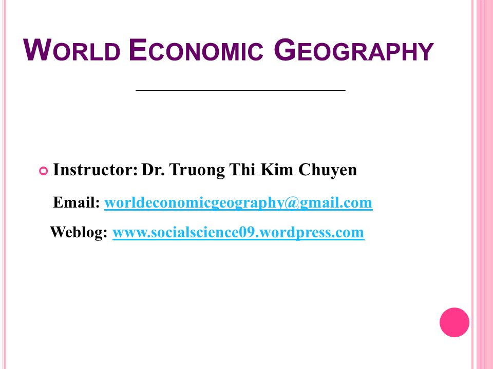 W ORLD E CONOMIC G EOGRAPHY Instructor: Dr. Truong Thi Kim Chuyen Email: worldeconomicgeography@gmail.comworldeconomicgeography@gmail.com Weblog: www.