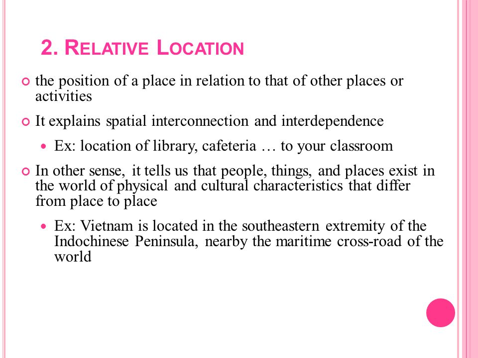 2. R ELATIVE L OCATION the position of a place in relation to that of other places or activities It explains spatial interconnection and interdependen