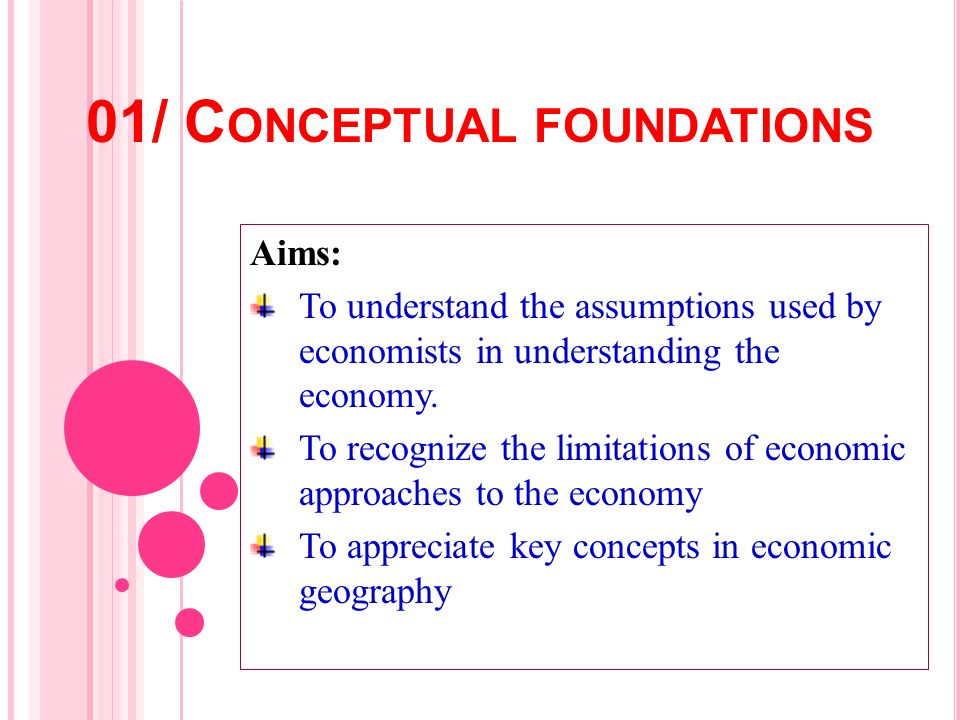 01/ C ONCEPTUAL FOUNDATIONS Aims: To understand the assumptions used by economists in understanding the economy. To recognize the limitations of econo