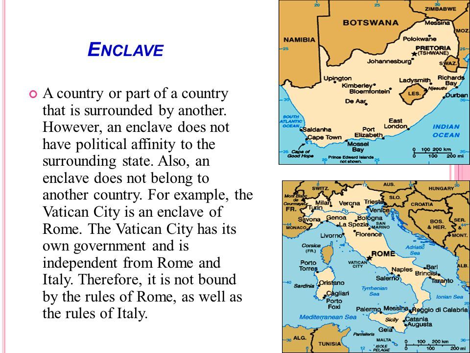E NCLAVE A country or part of a country that is surrounded by another. However, an enclave does not have political affinity to the surrounding state.