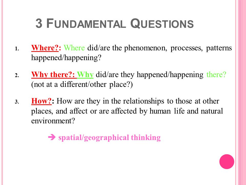 3 F UNDAMENTAL Q UESTIONS 1. Where?: Where did/are the phenomenon, processes, patterns happened/happening? 2. Why there?: Why did/are they happened/ha