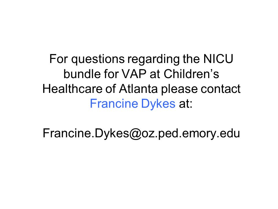 For questions regarding the NICU bundle for VAP at Childrens Healthcare of Atlanta please contact Francine Dykes at: